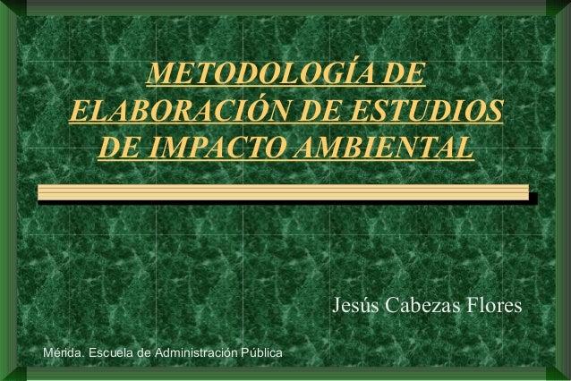 METODOLOGÍA DE ELABORACIÓN DE ESTUDIOS DE IMPACTO AMBIENTAL Jesús Cabezas Flores Mérida. Escuela de Administración Pública
