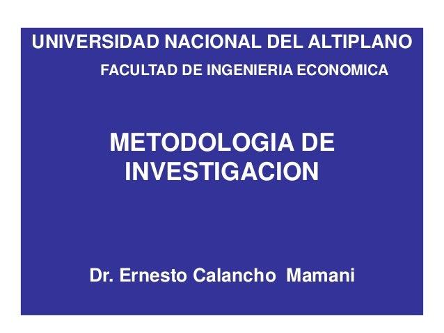 UNIVERSIDAD NACIONAL DEL ALTIPLANO FACULTAD DE INGENIERIA ECONOMICA METODOLOGIA DE INVESTIGACION Dr. Ernesto Calancho Mama...
