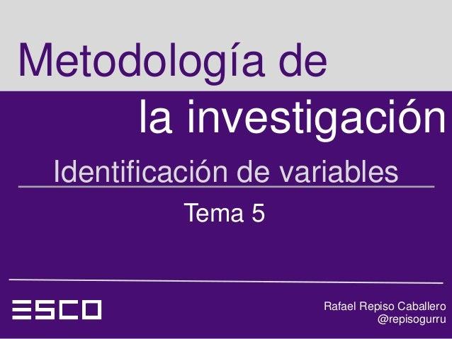 Metodología de     la investigación Identificación de variables           Tema 5                      Rafael Repiso Caball...