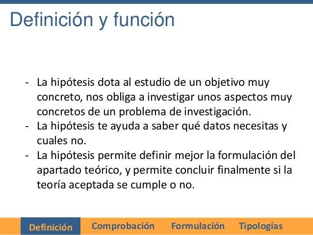Definición y función - La hipótesis dota al estudio de un objetivo muy   concreto, nos obliga a investigar unos aspectos m...