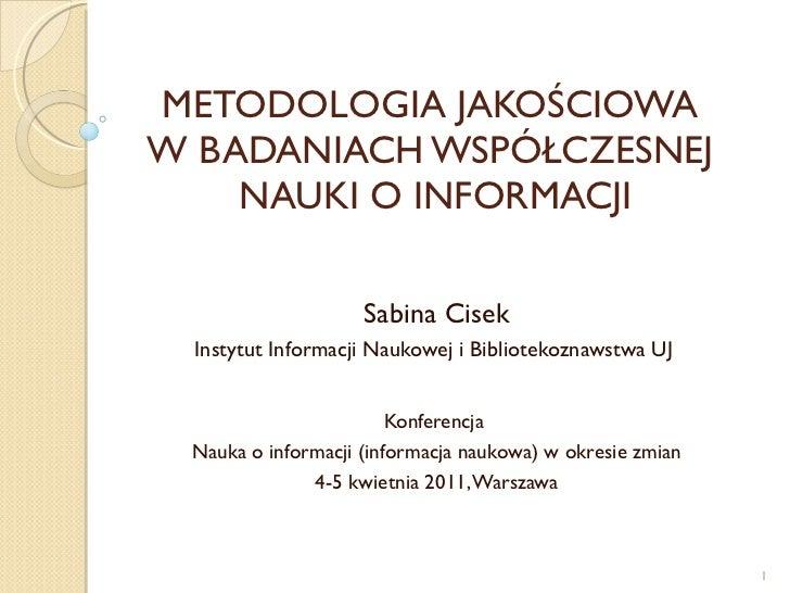METODOLOGIA JAKOŚCIOWA  W BADANIACH WSPÓŁCZESNEJ  NAUKI O INFORMACJI Sabina Cisek Instytut Informacji Naukowej i Bibliotek...