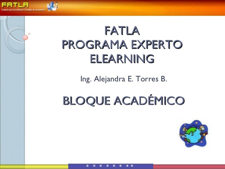 FATLA PROGRAMA EXPERTO ELEARNING  BLOQUE ACADÉMICO Ing. Alejandra E. Torres B. *  *  *  *  *  *  *   *