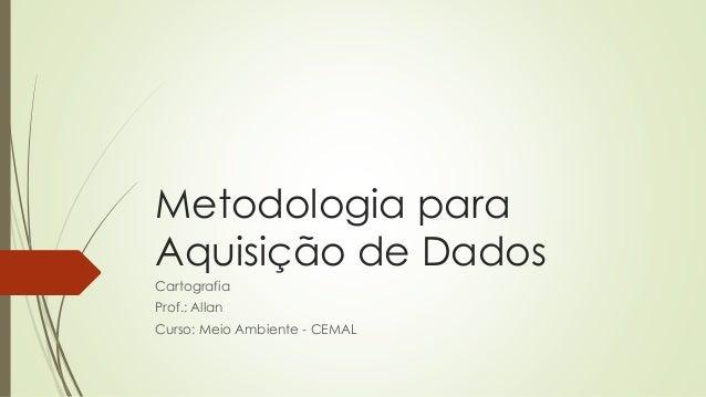 Metodologia para Aquisição de Dados Cartografia Prof.: Allan Curso: Meio Ambiente - CEMAL