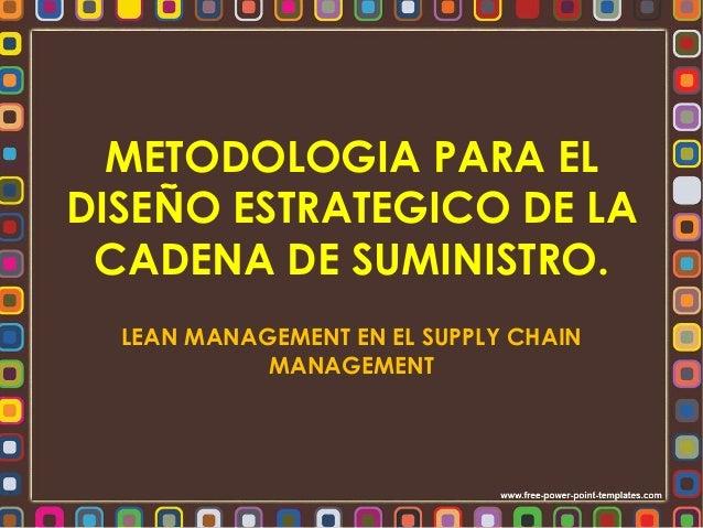 METODOLOGIA PARA EL  DISEÑO ESTRATEGICO DE LA  CADENA DE SUMINISTRO.  LEAN MANAGEMENT EN EL SUPPLY CHAIN  MANAGEMENT