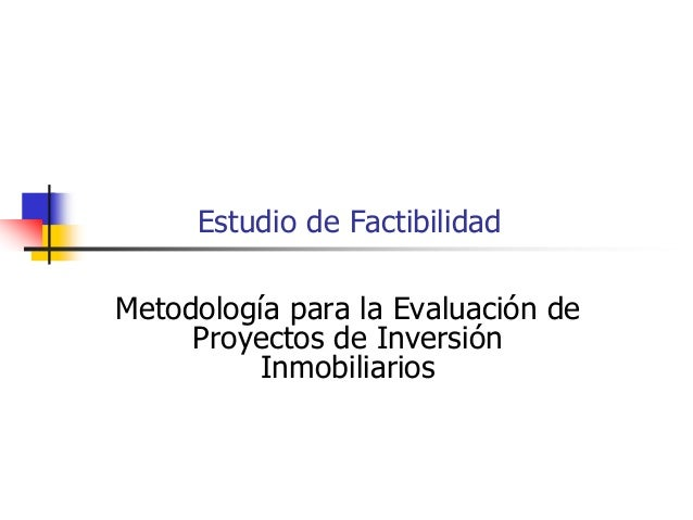 Estudio de FactibilidadMetodología para la Evaluación de     Proyectos de Inversión          Inmobiliarios