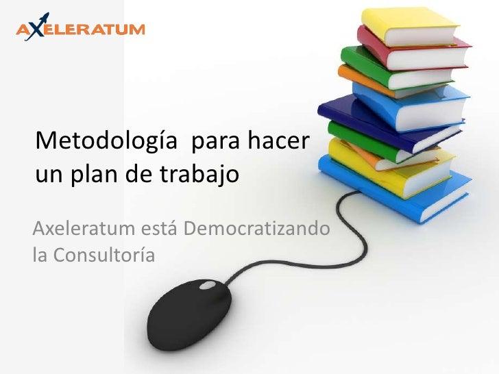 Metodología  para hacer un plan de trabajo<br />Axeleratum está Democratizando la Consultoría<br />