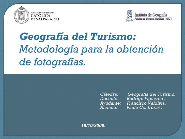 19/10/2009. Cátedra:  Geografía del Turismo. Docente:  Rodrigo Figueroa . Ayudante:  Francisco Valdivia. Alumno:  Paulo Co...