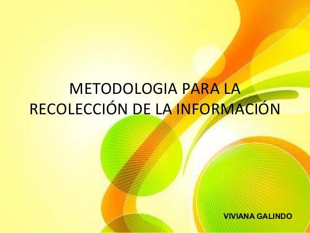 METODOLOGIA PARA LA RECOLECCIÓN DE LA INFORMACIÓN VIVIANA GALINDO