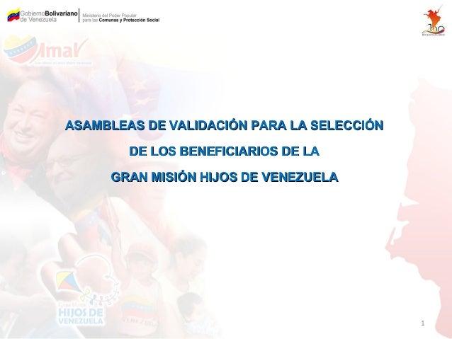 ASAMBLEAS DE VALIDACIÓN PARA LA SELECCIÓN        DE LOS BENEFICIARIOS DE LA     GRAN MISIÓN HIJOS DE VENEZUELA            ...