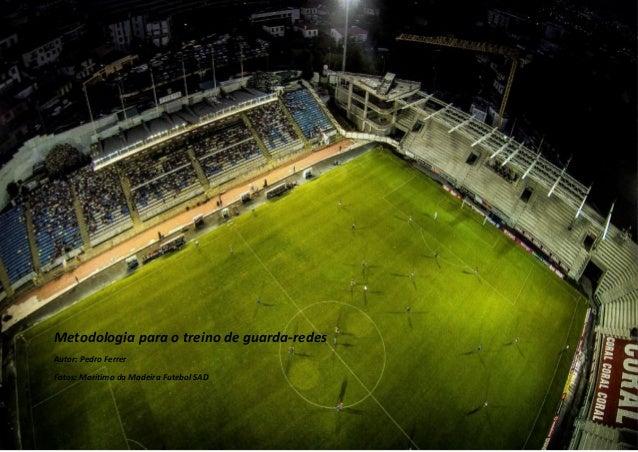 Metodologia para o treino de guarda-redes  Autor: Pedro Ferrer  Fotos: Marítimo da Madeira Futebol SAD