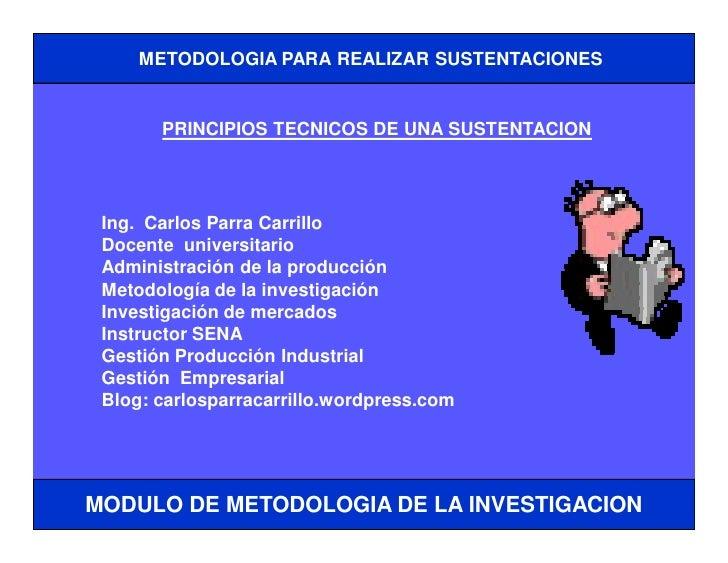 METODOLOGIA PARA REALIZAR SUSTENTACIONES       PRINCIPIOS TECNICOS DE UNA SUSTENTACION Ing. Carlos Parra Carrillo Docente ...