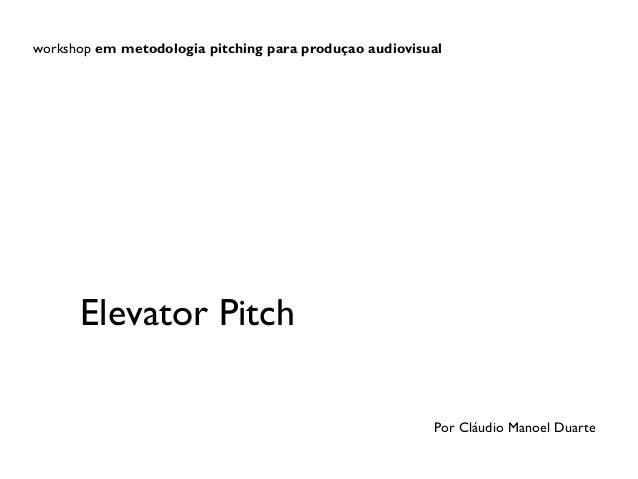 workshop em metodologia pitching para produçao audiovisual  Elevator Pitch Por Cláudio Manoel Duarte
