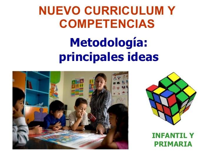 NUEVO CURRICULUM Y COMPETENCIAS Metodología: principales ideas INFANTIL Y PRIMARIA