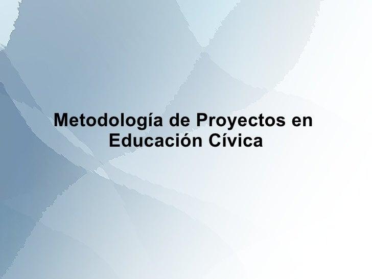 Metodología de Proyectos en  Educación Cívica