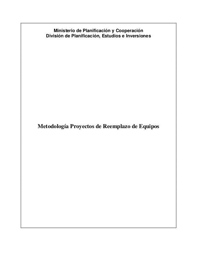 Ministerio de Planificación y Cooperación División de Planificación, Estudios e Inversiones Metodología Proyectos de Reemp...