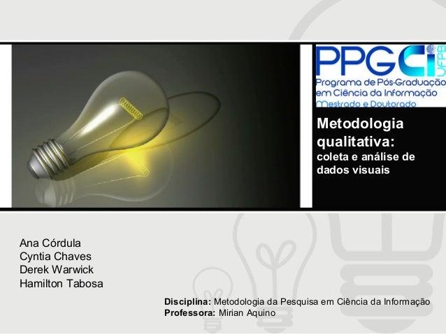 Metodologia qualitativa: coleta e análise de dados visuais  Ana Córdula Cyntia Chaves Derek Warwick Hamilton Tabosa Discip...