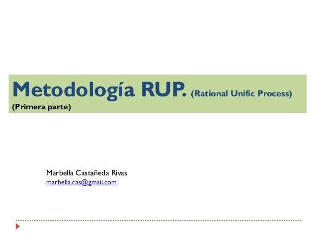 Metodología RUP. (Rational Unific Process) (Primera parte)  Marbella Castañeda Rivas marbella.cas@gmail.com
