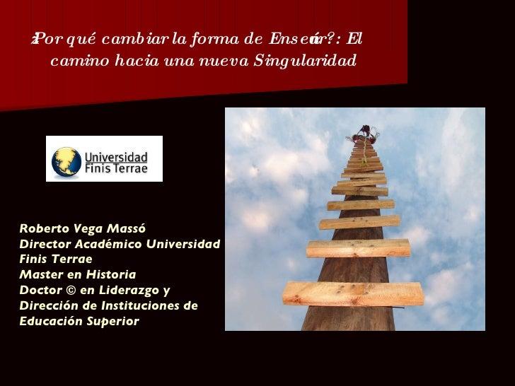 ¿Por qué cambiar la forma de Enseñar?: El camino hacia una nueva Singularidad Roberto Vega Massó  Director Académico Unive...
