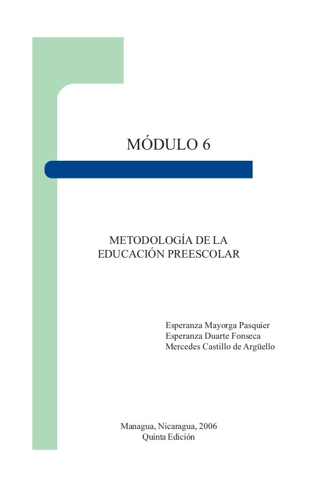 1 MÓDULO 6 METODOLOGÍA DE LA EDUCACIÓN PREESCOLAR Esperanza Mayorga Pasquier Esperanza Duarte Fonseca Mercedes Castillo de...