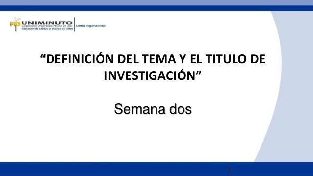 """1 """"DEFINICIÓN DEL TEMA Y EL TITULO DE INVESTIGACIÓN"""" Semana dos"""