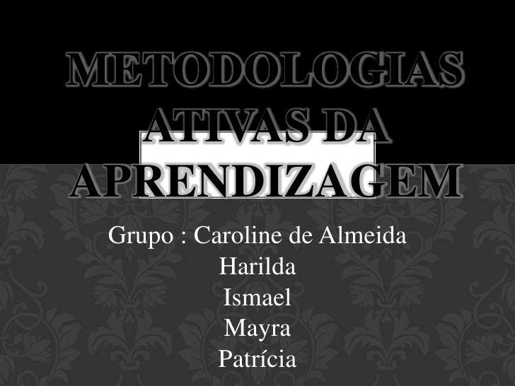 Metodologias ativas da aprendizagem <br />Grupo : Caroline de AlmeidaHarildaIsmael Mayra Patrícia<br />