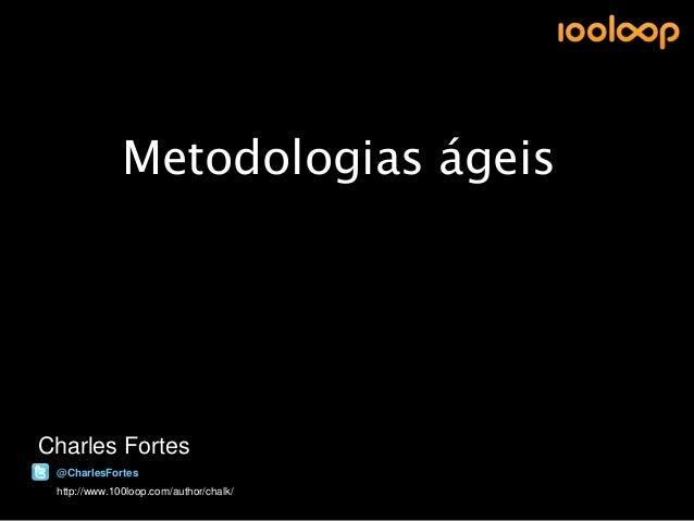 Metodologias ágeisCharles Fortes @CharlesFortes http://www.100loop.com/author/chalk/