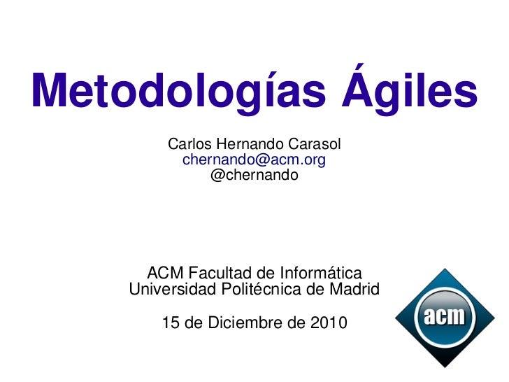 Metodologías Ágiles         Carlos Hernando Carasol          chernando@acm.org               @chernando      ACM Facultad ...