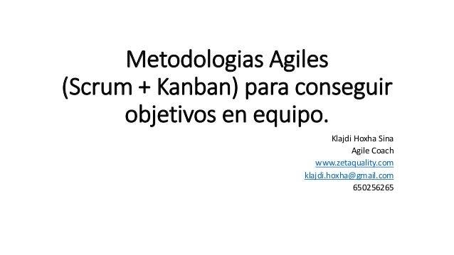 Metodologias Agiles (Scrum + Kanban) para conseguir objetivos en equipo. Klajdi Hoxha Sina Agile Coach www.zetaquality.com...