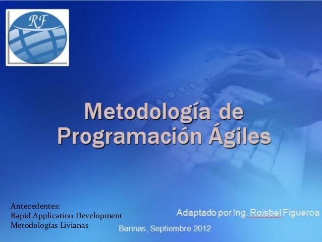 METODOLOGÍA DE                 PROGRAMACIÓN ÁGILESAntecedentes:Rapid Application DevelopmentMetodologías Livianas