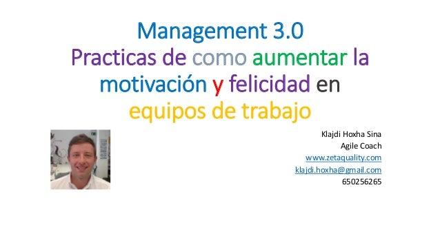 Management 3.0 Practicas de como aumentar la motivación y felicidad en equipos de trabajo Klajdi Hoxha Sina Agile Coach ww...
