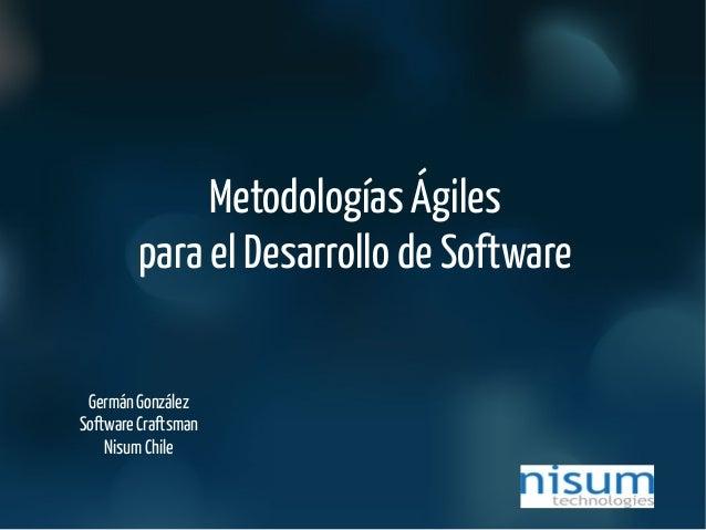 Metodologías Ágiles para el Desarrollo de Software Germán González Software Craftsman Nisum Chile
