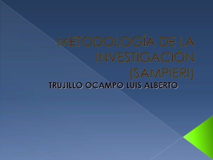 METODOLOGÍA DE LA INVESTIGACIÓN(SAMPIERI)<br />TRUJILLO OCAMPO LUIS ALBERTO<br />