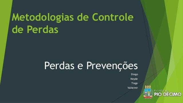 Metodologias de Controle de Perdas Perdas e Prevenções Diego Neyde Tiago Valtemir