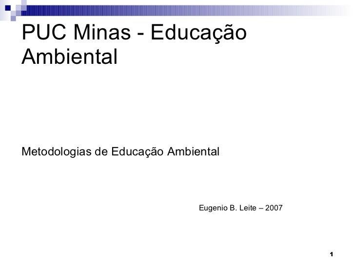 PUC Minas - Educação Ambiental <ul><li>Metodologias de Educação Ambiental </li></ul><ul><ul><ul><ul><ul><li>Eugenio B. Lei...