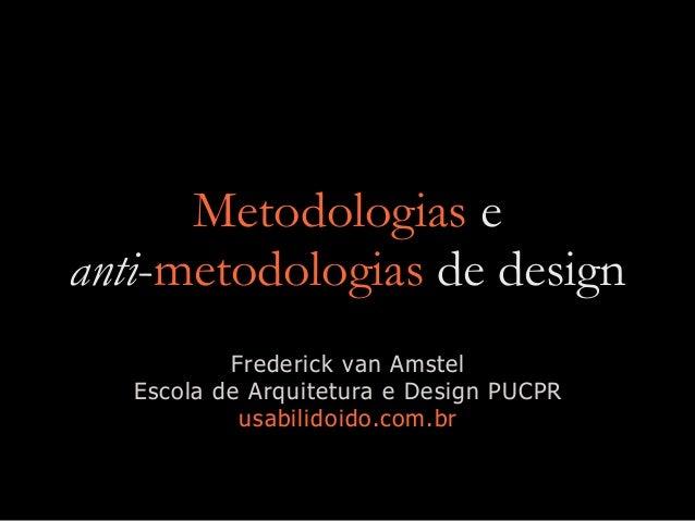 Metodologias e anti-metodologias de design Frederick van Amstel Escola de Arquitetura e Design PUCPR usabilidoido.com.br