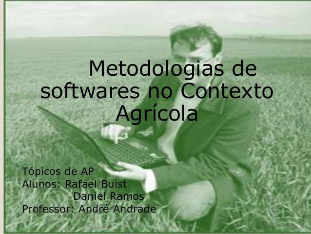 Metodologias de softwares no Contexto Agrícola Tópicos de AP Alunos: Rafael Buist Daniel Ramos Professor: André Andrade