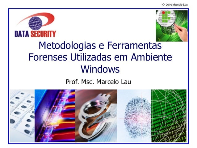 © 2010 Marcelo Lau Metodologias e Ferramentas Forenses Utilizadas em Ambiente Windows Prof. Msc. Marcelo Lau