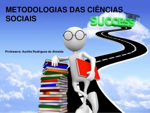 METODOLOGIAS DAS CIÊ NCIAS SOCIAIS  Professora: Aurélia Rodrigues de Almeida