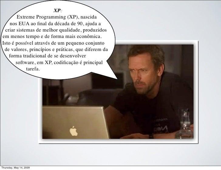 XP:         Extreme Programming (XP), nascida     nos EUA ao final da década de 90, ajuda a   criar sistemas de melhor qual...