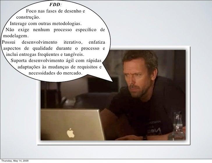 FDD:             Foco nas fases de desenho e        construção.     Interage com outras metodologias.  Não exige nenhum pr...