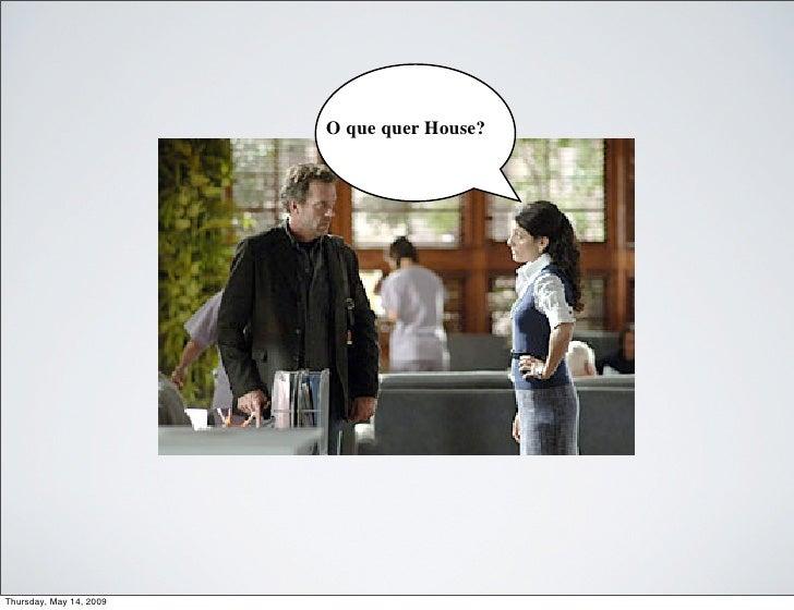 O que quer House?     Thursday, May 14, 2009