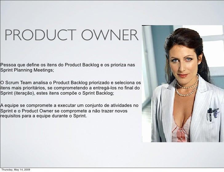 PRODUCT OWNER Pessoa que define os itens do Product Backlog e os prioriza nas Sprint Planning Meetings;  O Scrum Team anal...