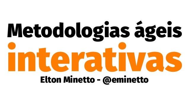 Metodologias ágeis interativasElton Minetto - @eminetto