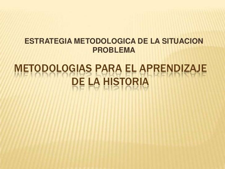 ESTRATEGIA METODOLOGICA DE LA SITUACION PROBLEMA<br />METODOLOGIAS PARA EL APRENDIZAJE  DE LA HISTORIA<br />