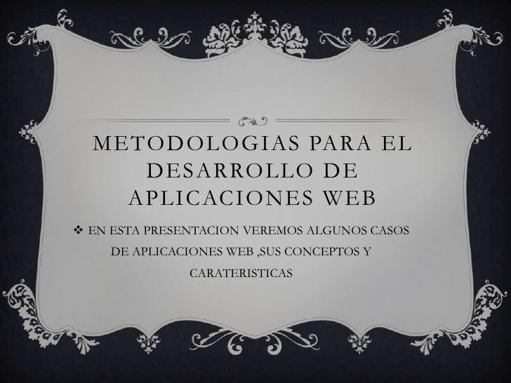 METODOLOGIAS PARA EL DESARROLLO DE APLICACIONES WEB<br />EN ESTA PRESENTACION VEREMOS ALGUNOS CASOS DE APLICACIONES WEB ,S...