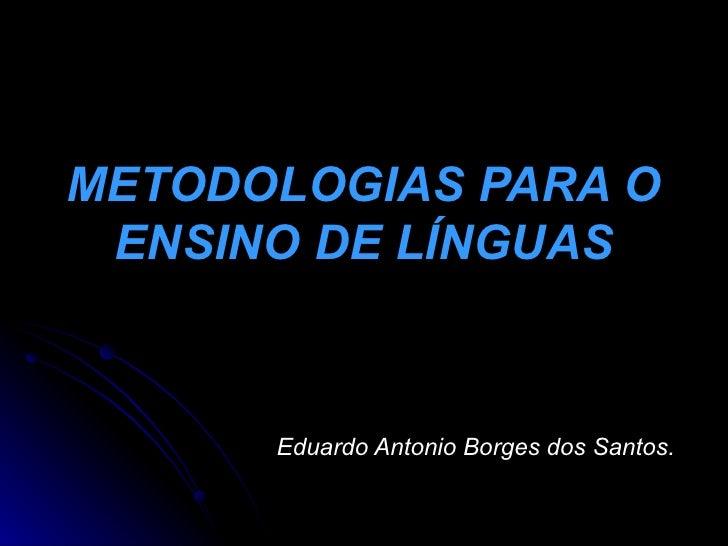 METODOLOGIAS PARA O  ENSINO DE LÍNGUAS          Eduardo Antonio Borges dos Santos.