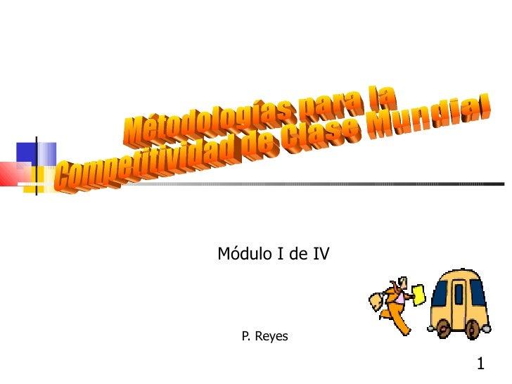 P. Reyes  Métodologías para la Competitividad de Clase Mundial Módulo I de IV