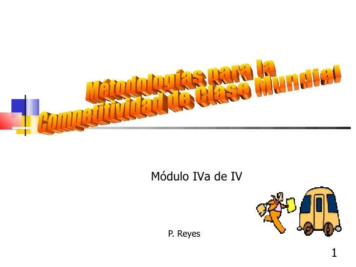 P. Reyes  Métodologías para la Competitividad de Clase Mundial Módulo IVa de IV