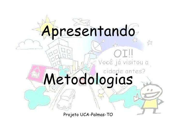 <ul><li>Apresentando </li></ul><ul><li>Metodologias </li></ul><ul><li>Projeto UCA-Palmas-TO </li></ul>