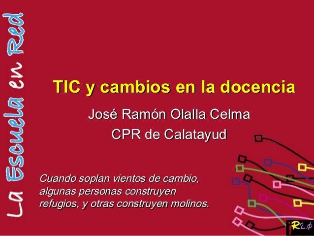 TIC y cambios en la docenciaTIC y cambios en la docencia José Ramón Olalla CelmaJosé Ramón Olalla Celma CPR de CalatayudCP...